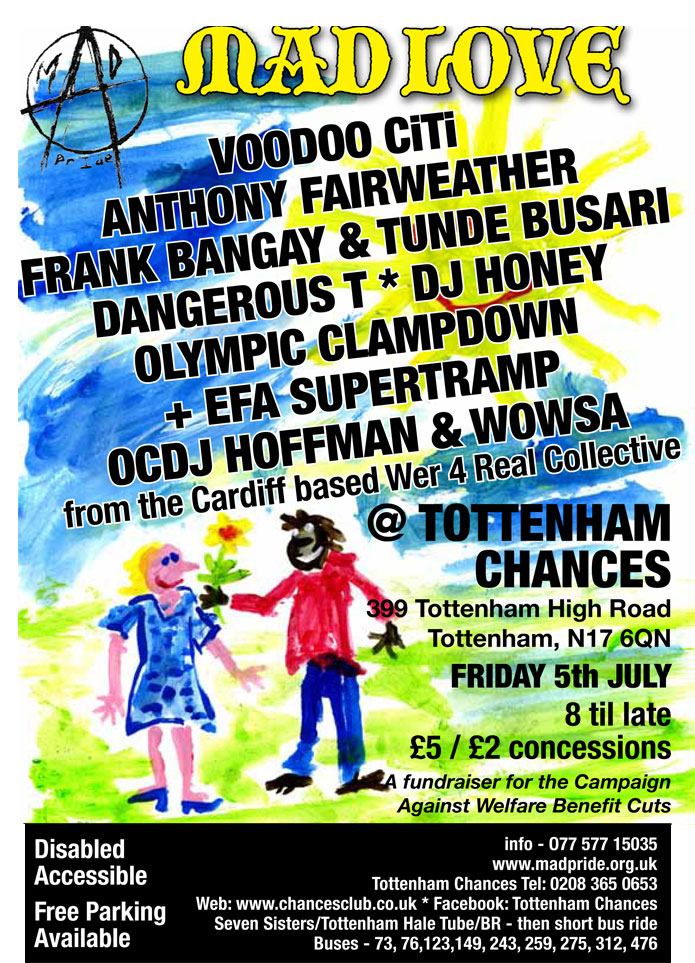 Mad Pride Gig - Mad Love -  at Tottenham Chances on July 5th 2013 -  Voodoo Citi, Anthony Fearweather, Frank Bangay, Tunde Busari, Dangerous T, DJ Honey, Olympic Clampdown, EFA Supertramp, OCDJ Hoffman, Wowsa from the Cardiff-based Wer 4 Real Collective - MC Jason Why